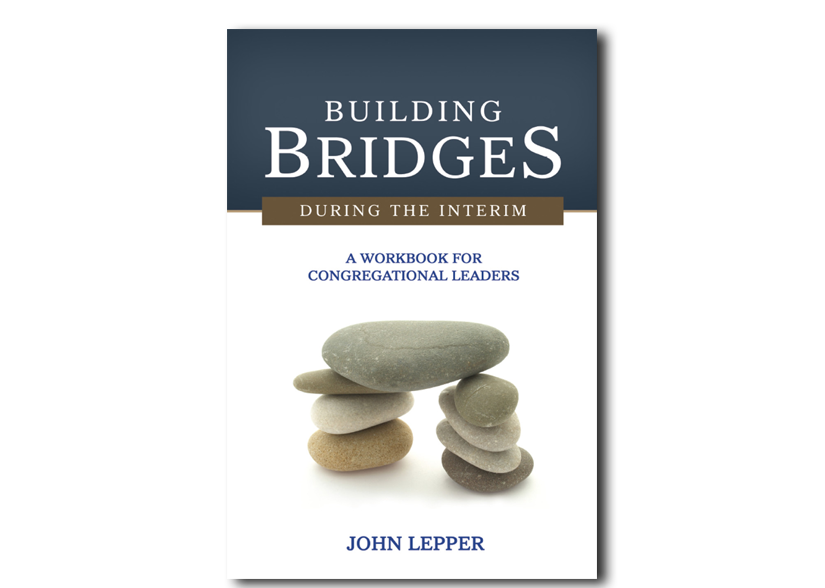 Building Bridges During the Interim: A Workbook for Congregational Leaders